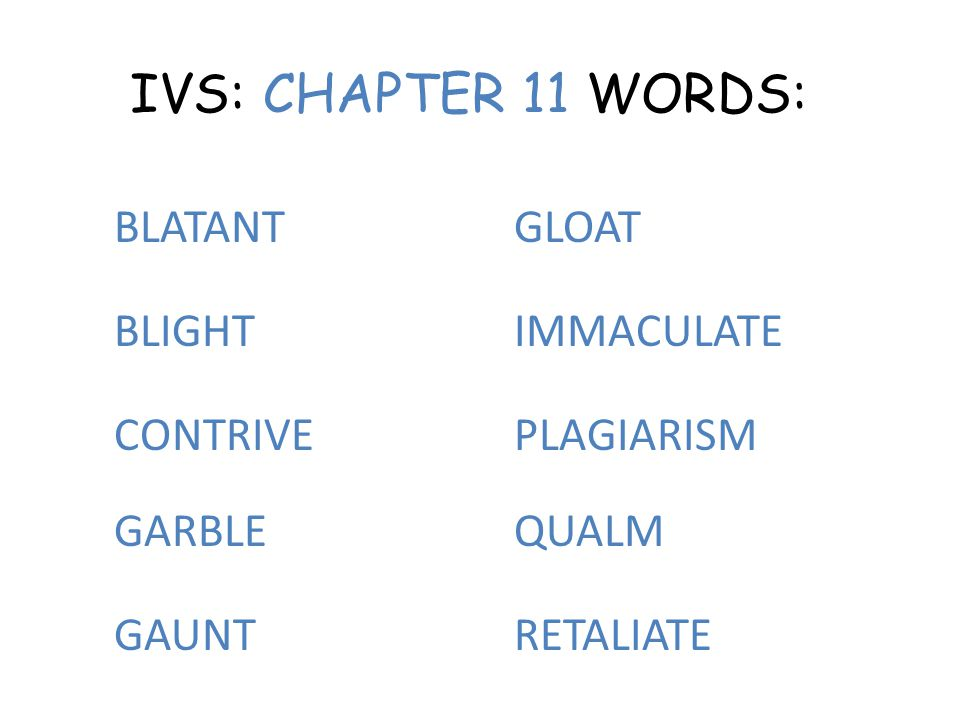 IVS: CHAPTER 11 WORDS: BLATANT BLIGHT CONTRIVE GARBLE GAUNT GLOAT IMMACULATE PLAGIARISM QUALM RETALIATE