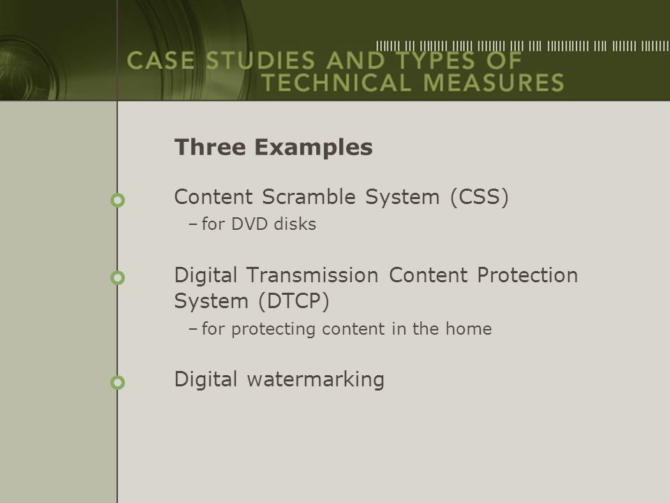 Three Examples Content Scramble System (CSS) –for DVD disks Digital Transmission Content Protection System (DTCP) –for protecting content in the home