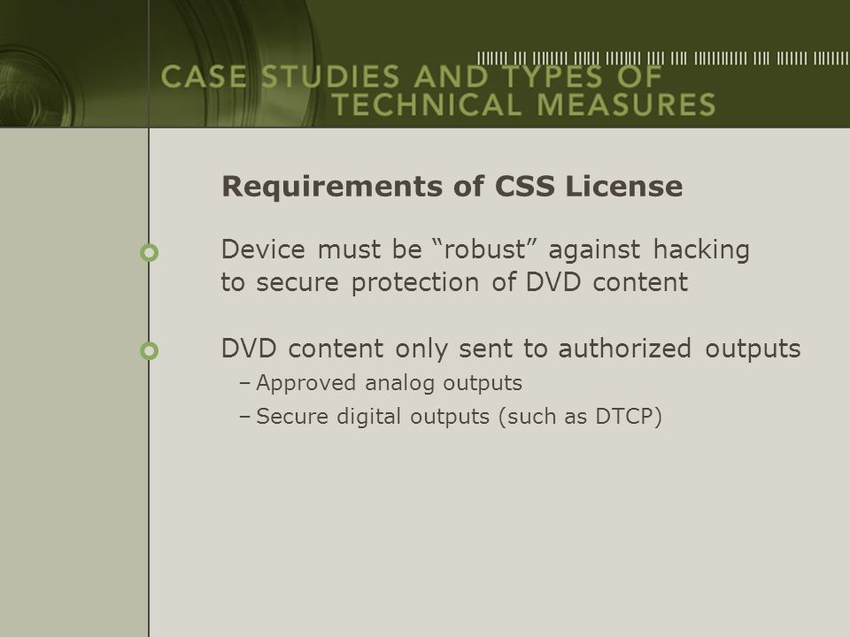 "Requirements of CSS License Device must be ""robust"" against hacking to secure protection of DVD content DVD content only sent to authorized outputs –A"