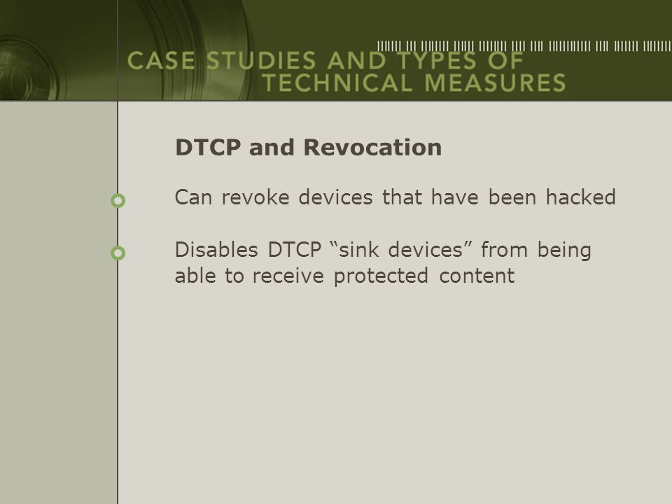 "DTCP and Revocation Can revoke devices that have been hacked Disables DTCP ""sink devices"" from being able to receive protected content"