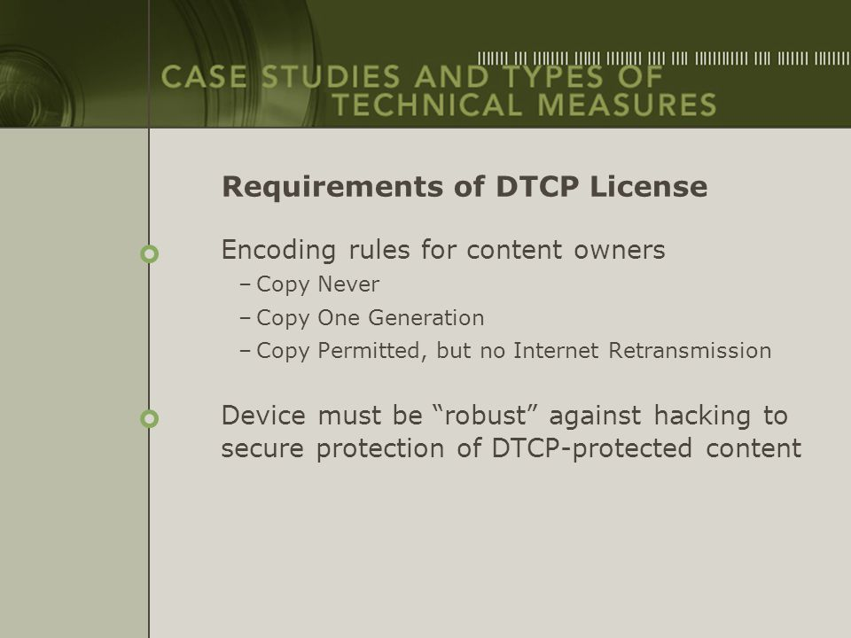 Requirements of DTCP License Encoding rules for content owners –Copy Never –Copy One Generation –Copy Permitted, but no Internet Retransmission Device
