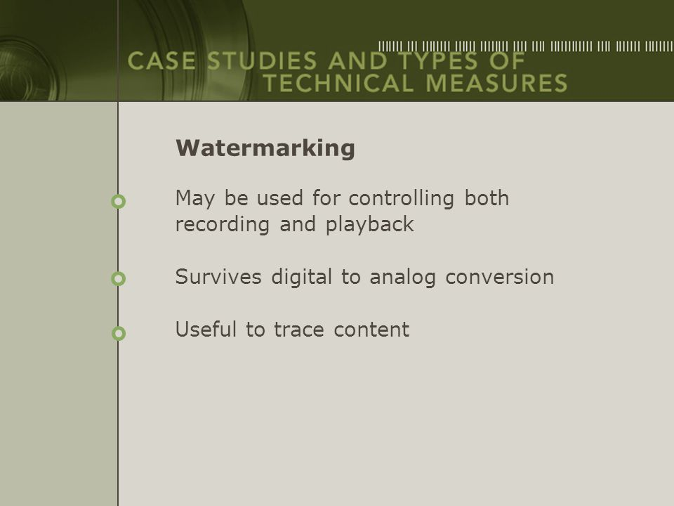 Watermarking May be used for controlling both recording and playback Survives digital to analog conversion Useful to trace content