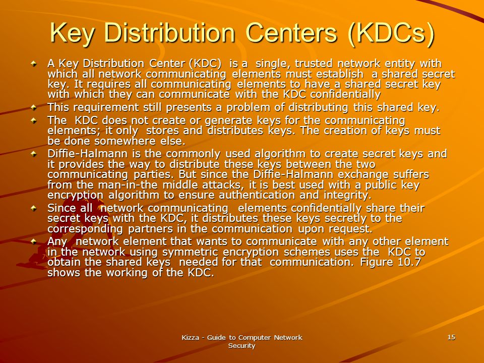 Kizza - Guide to Computer Network Security 15 Key Distribution Centers (KDCs) A Key Distribution Center (KDC) is a single, trusted network entity with