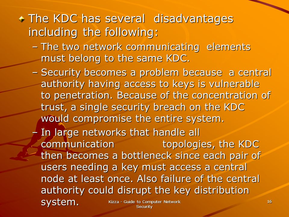 Kizza - Guide to Computer Network Security 16 The KDC has several disadvantages including the following: –The two network communicating elements must