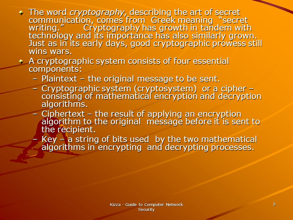 "Kizza - Guide to Computer Network Security 2 The word cryptography, describing the art of secret communication, comes from Greek meaning ""secret writi"
