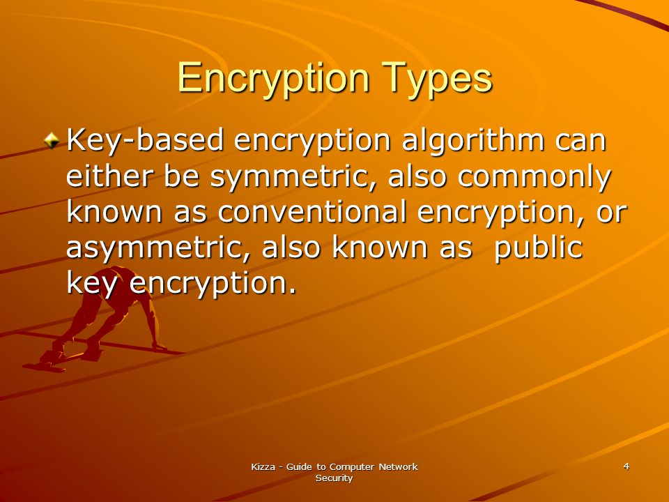 Kizza - Guide to Computer Network Security 4 Encryption Types Key-based encryption algorithm can either be symmetric, also commonly known as conventio