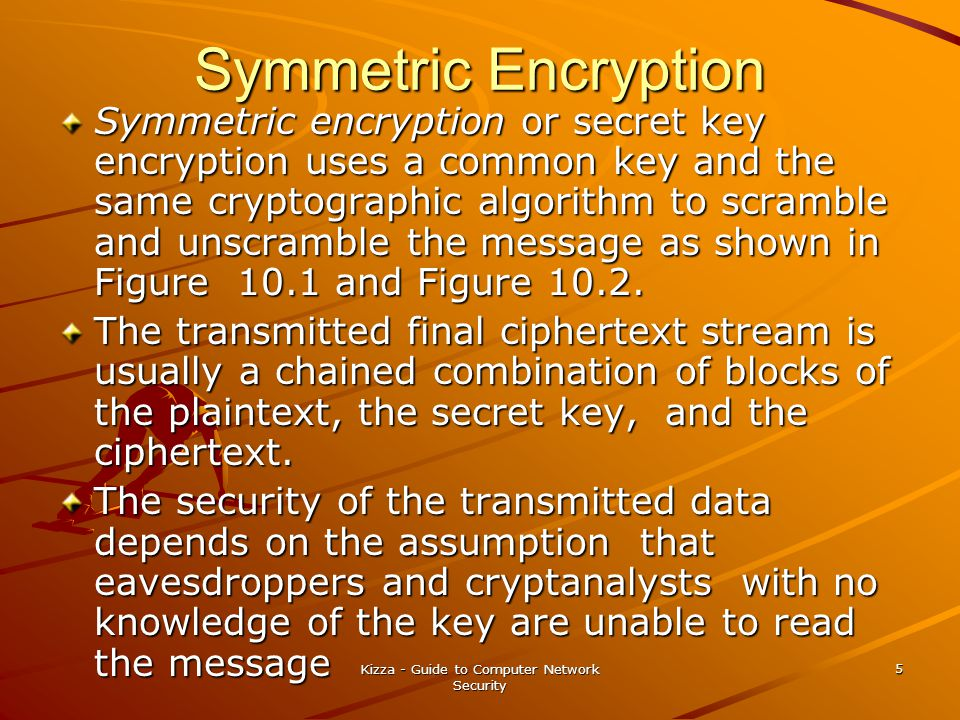 Kizza - Guide to Computer Network Security 5 Symmetric Encryption Symmetric encryption or secret key encryption uses a common key and the same cryptog