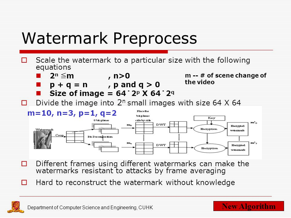 Department of Computer Science and Engineering, CUHK Watermark Preprocess  Scale the watermark to a particular size with the following equations 2 n ≦ m, n>0 p + q = n, p and q > 0 Size of image = 64˙2 p X 64˙2 q  Divide the image into 2 n small images with size 64 X 64  Different frames using different watermarks can make the watermarks resistant to attacks by frame averaging  Hard to reconstruct the watermark without knowledge New Algorithm m -- # of scene change of the video m=10, n=3, p=1, q=2