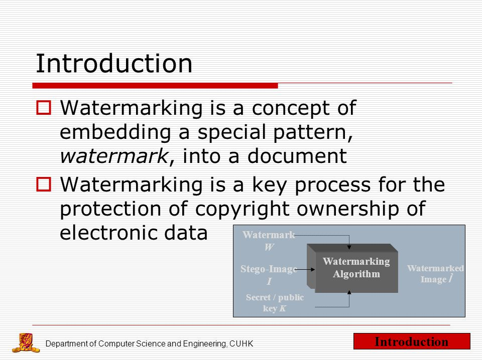 Department of Computer Science and Engineering, CUHK Introduction  Watermarking is a concept of embedding a special pattern, watermark, into a document  Watermarking is a key process for the protection of copyright ownership of electronic data Introduction Watermarking Algorithm Watermarked Image Ì Stego-Image I Watermark W Secret / public key K