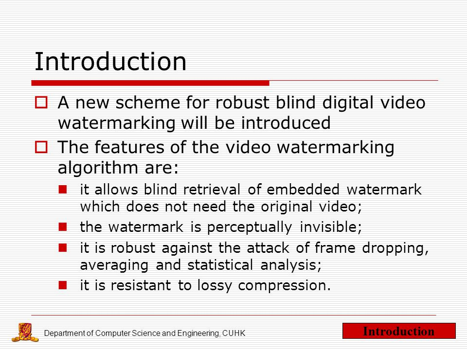Department of Computer Science and Engineering, CUHK Introduction  A new scheme for robust blind digital video watermarking will be introduced  The features of the video watermarking algorithm are: it allows blind retrieval of embedded watermark which does not need the original video; the watermark is perceptually invisible; it is robust against the attack of frame dropping, averaging and statistical analysis; it is resistant to lossy compression.