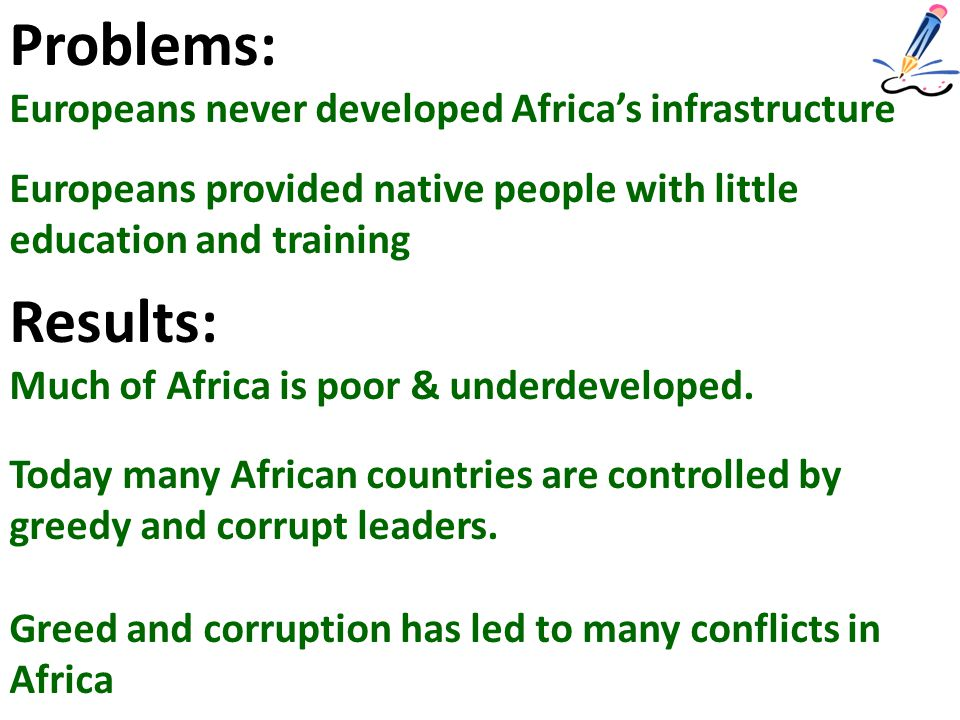 Problems: Europeans never developed Africa's infrastructure Europeans provided native people with little education and training Results: Much of Africa is poor & underdeveloped.