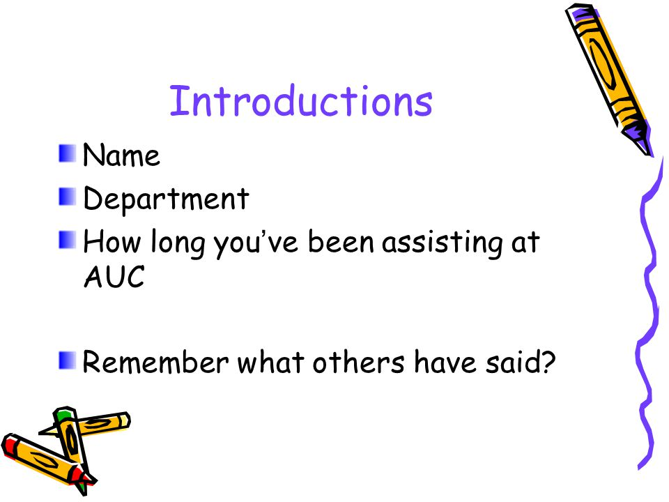 Introductions Name Department How long you ' ve been assisting at AUC Remember what others have said?