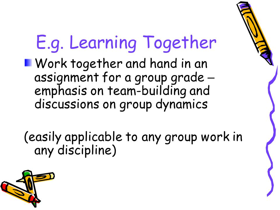 E.g. Learning Together Work together and hand in an assignment for a group grade – emphasis on team-building and discussions on group dynamics (easily