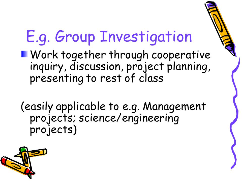 E.g. Group Investigation Work together through cooperative inquiry, discussion, project planning, presenting to rest of class (easily applicable to e.
