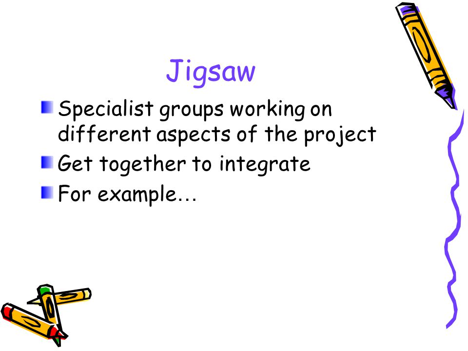 Jigsaw Specialist groups working on different aspects of the project Get together to integrate For example …