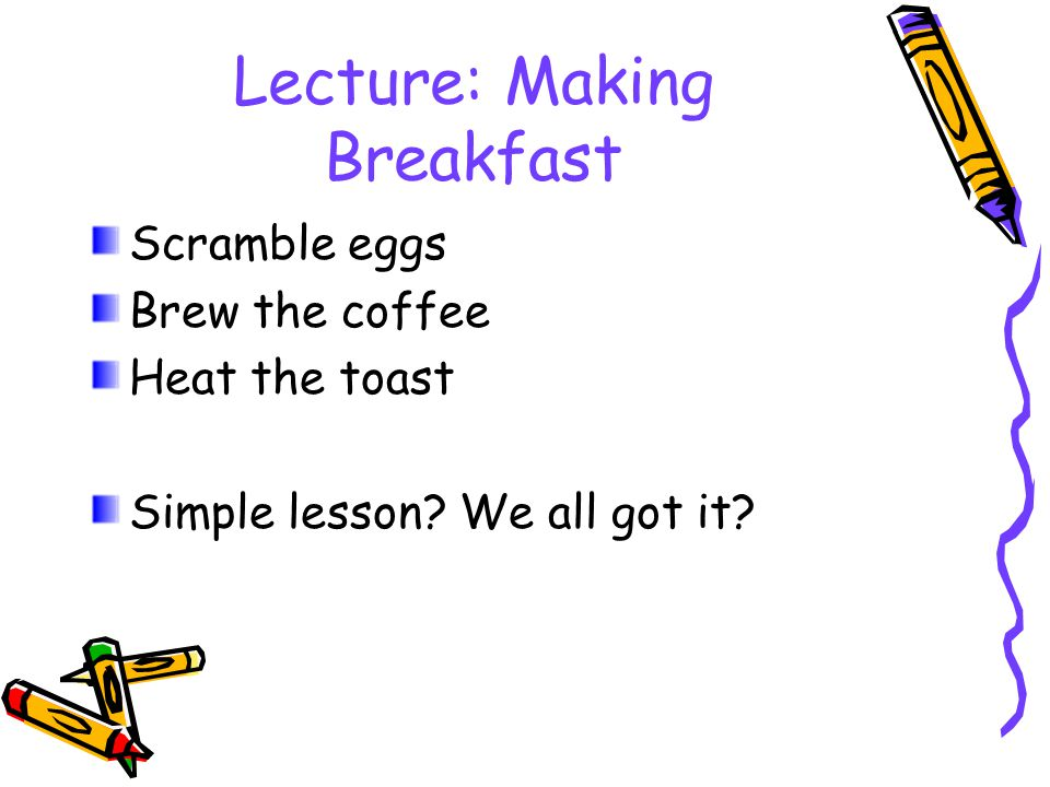 Lecture: Making Breakfast Scramble eggs Brew the coffee Heat the toast Simple lesson.