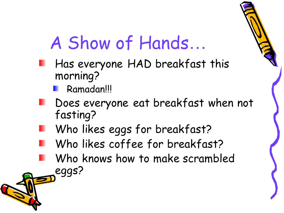 A Show of Hands … Has everyone HAD breakfast this morning.