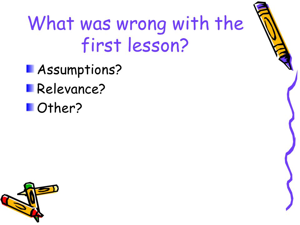 What was wrong with the first lesson? Assumptions? Relevance? Other?