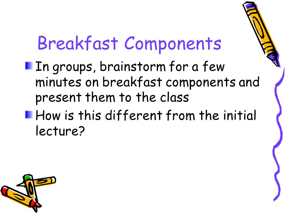 Breakfast Components In groups, brainstorm for a few minutes on breakfast components and present them to the class How is this different from the initial lecture?