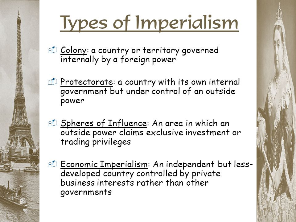 Types of Imperialism  Colony: a country or territory governed internally by a foreign power  Protectorate: a country with its own internal governmen
