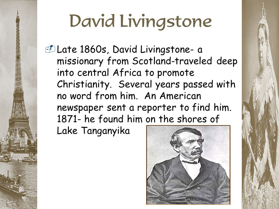 David Livingstone  Late 1860s, David Livingstone- a missionary from Scotland-traveled deep into central Africa to promote Christianity. Several years