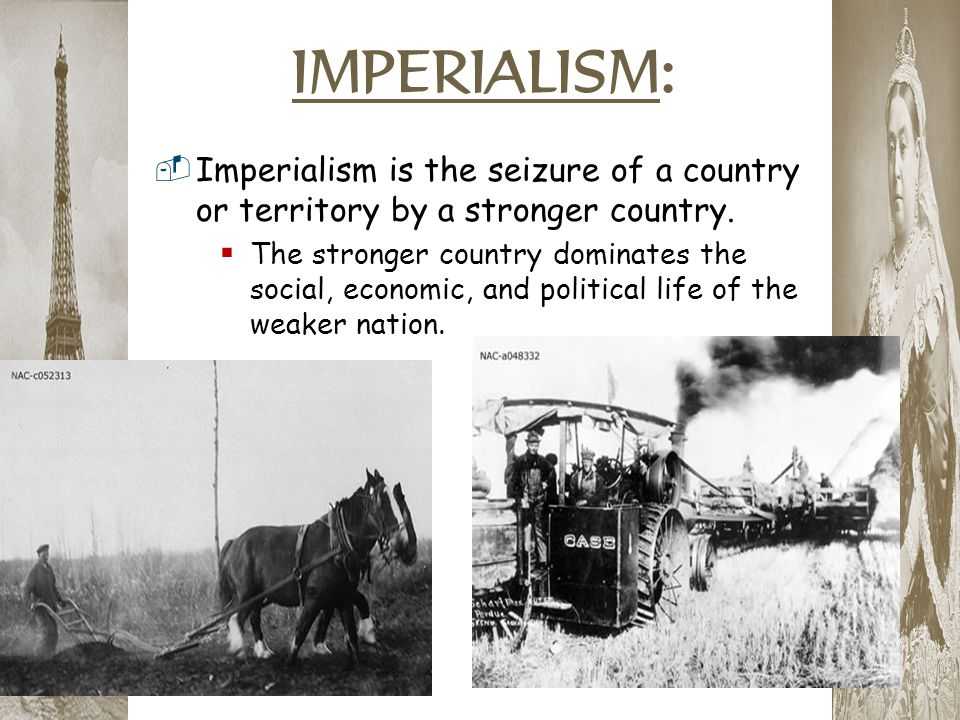 IMPERIALISM:  Imperialism is the seizure of a country or territory by a stronger country.  The stronger country dominates the social, economic, and