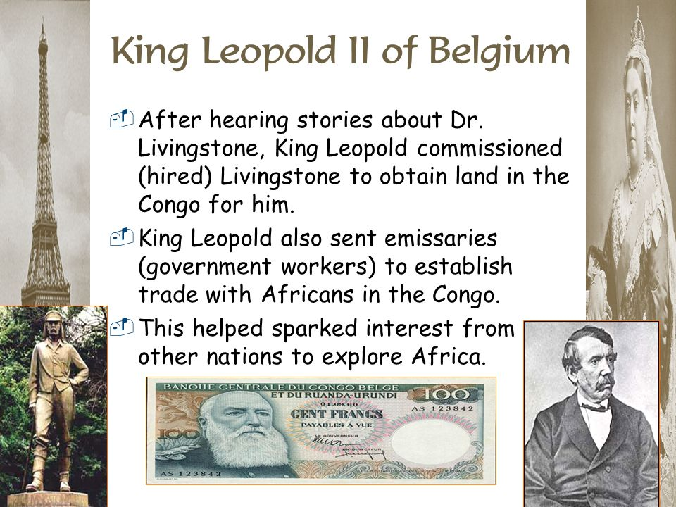 King Leopold II of Belgium  After hearing stories about Dr. Livingstone, King Leopold commissioned (hired) Livingstone to obtain land in the Congo fo