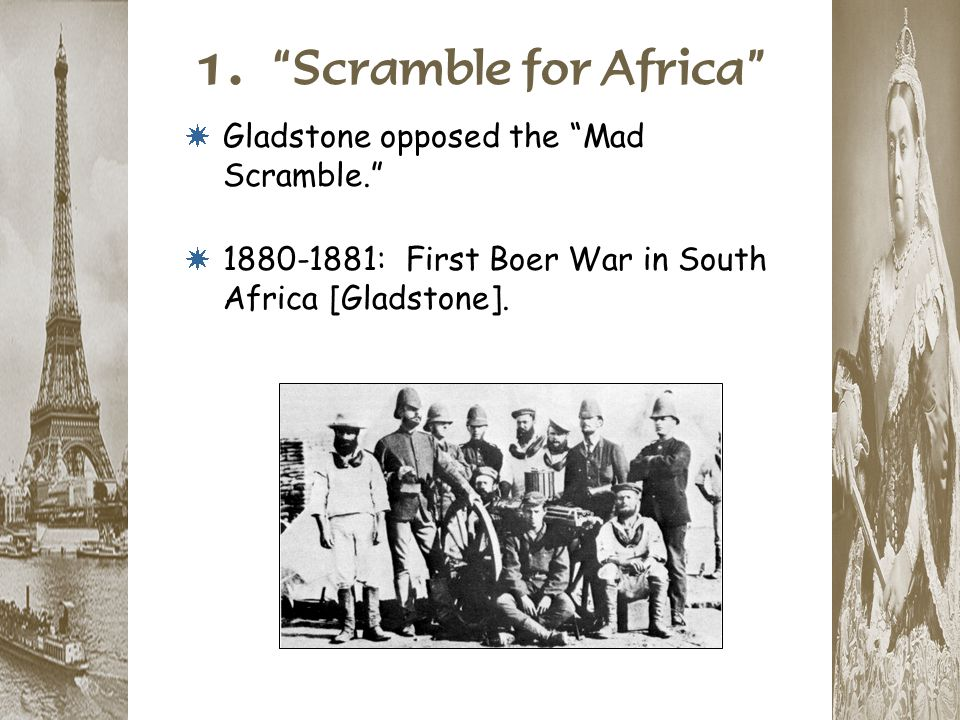 """1. """"Scramble for Africa"""" * Gladstone opposed the """"Mad Scramble."""" * 1880-1881: First Boer War in South Africa [Gladstone]."""