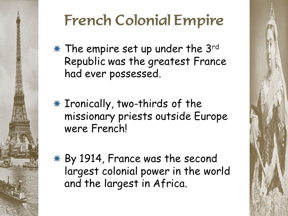 French Colonial Empire * The empire set up under the 3 rd Republic was the greatest France had ever possessed. * Ironically, two-thirds of the mission