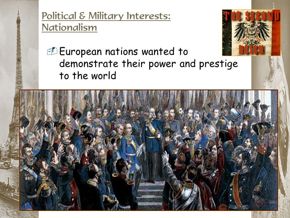 Political & Military Interests: Nationalism  European nations wanted to demonstrate their power and prestige to the world