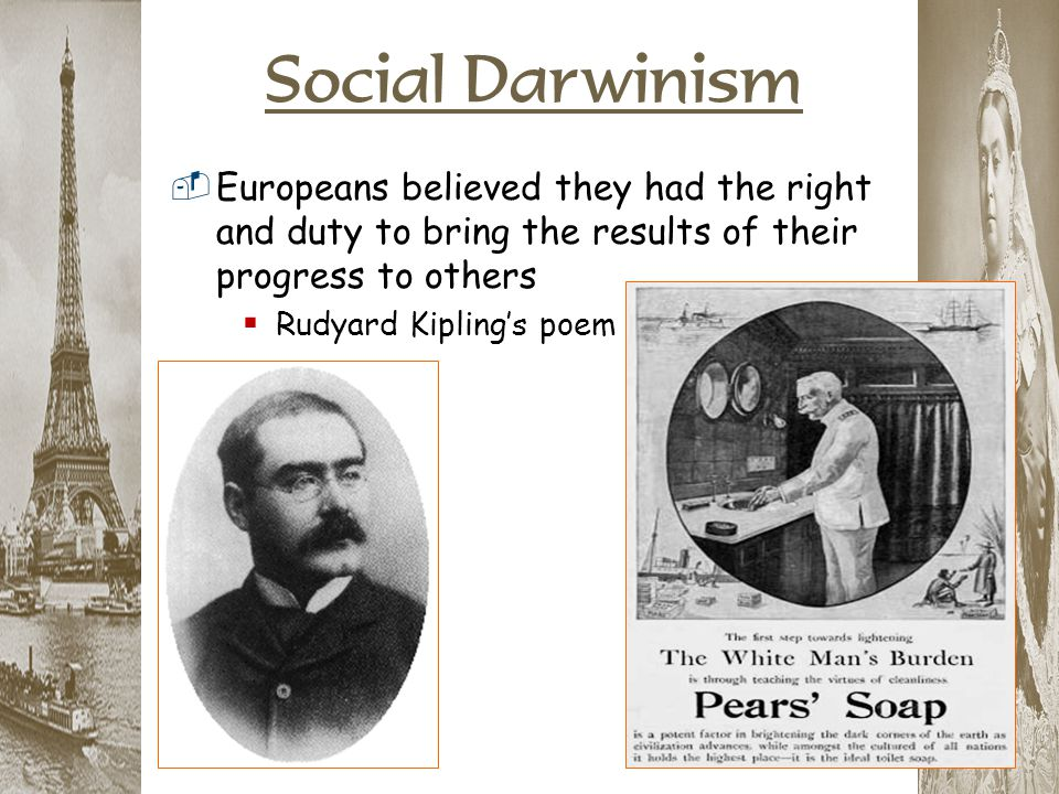 Social Darwinism  Europeans believed they had the right and duty to bring the results of their progress to others  Rudyard Kipling's poem