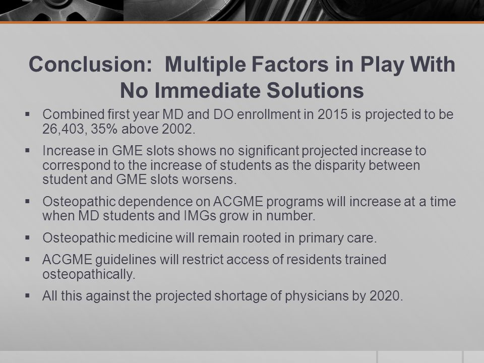 Conclusion: Multiple Factors in Play With No Immediate Solutions  Combined first year MD and DO enrollment in 2015 is projected to be 26,403, 35% above 2002.