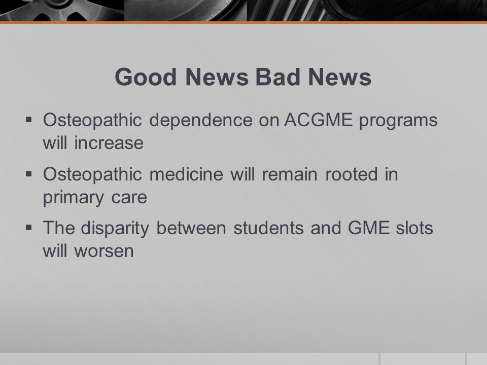 Good News Bad News  Osteopathic dependence on ACGME programs will increase  Osteopathic medicine will remain rooted in primary care  The disparity between students and GME slots will worsen