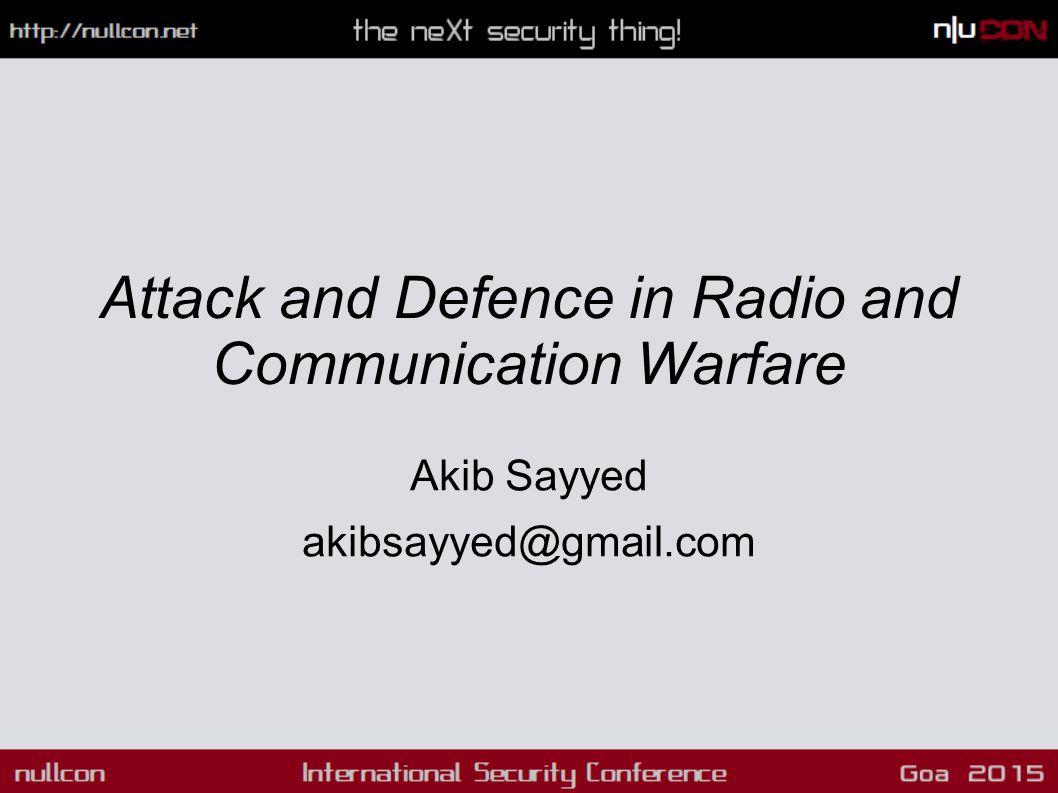 Attack and Defence in Radio and Communication Warfare Akib Sayyed akibsayyed@gmail.com