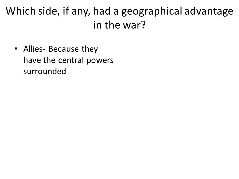 Which side, if any, had a geographical advantage in the war? Allies- Because they have the central powers surrounded