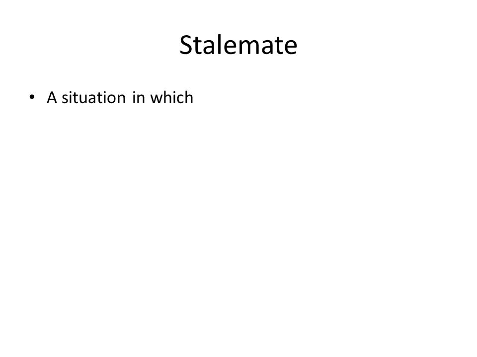 Stalemate A situation in which