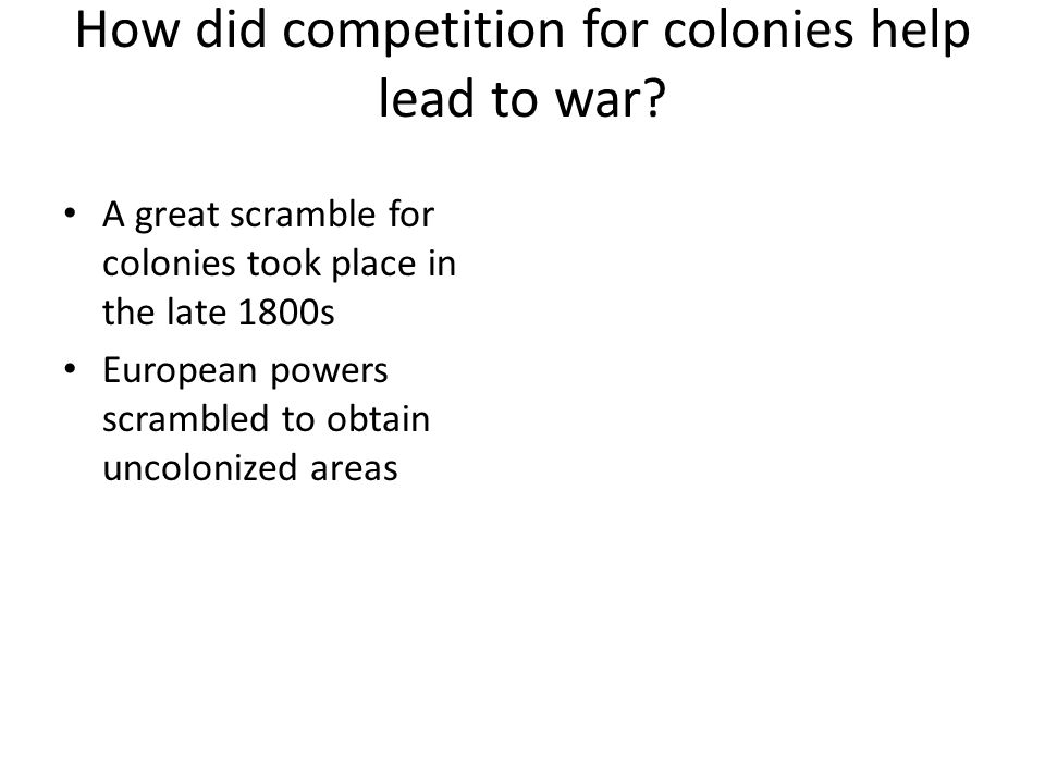How did competition for colonies help lead to war? A great scramble for colonies took place in the late 1800s European powers scrambled to obtain unco