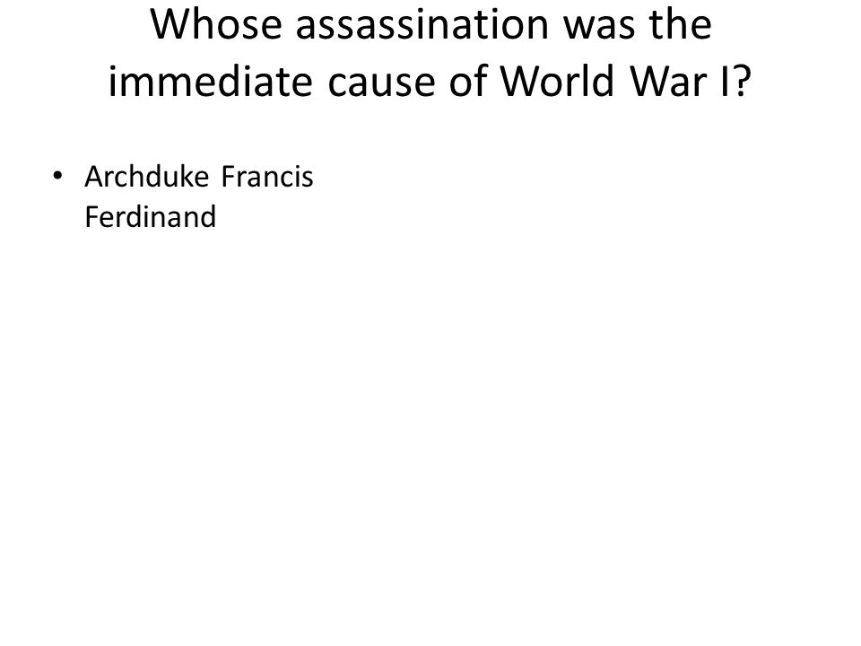 Whose assassination was the immediate cause of World War I? Archduke Francis Ferdinand
