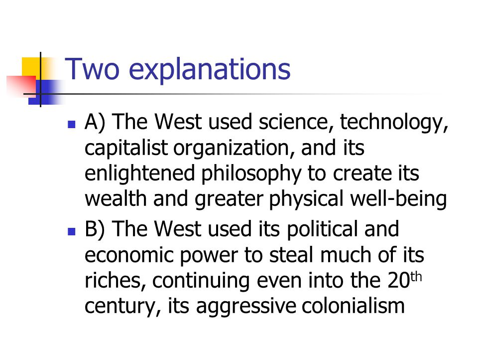 Two explanations A) The West used science, technology, capitalist organization, and its enlightened philosophy to create its wealth and greater physical well-being B) The West used its political and economic power to steal much of its riches, continuing even into the 20 th century, its aggressive colonialism