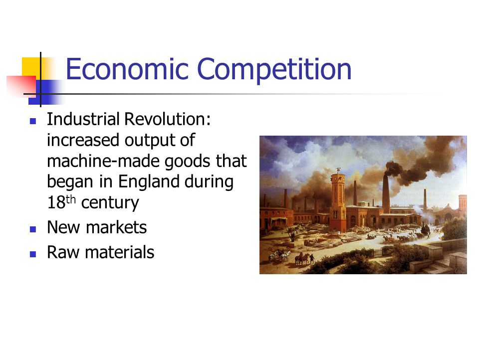 Economic Competition Industrial Revolution: increased output of machine-made goods that began in England during 18 th century New markets Raw material