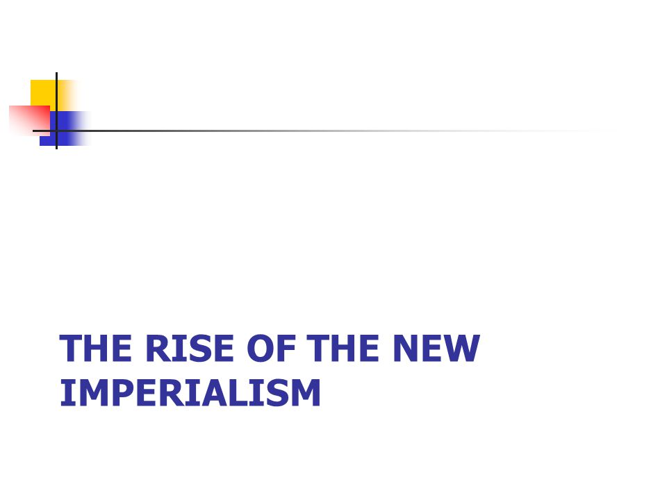 THE RISE OF THE NEW IMPERIALISM