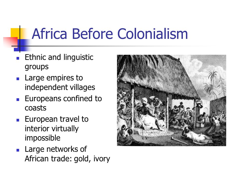 Africa Before Colonialism Ethnic and linguistic groups Large empires to independent villages Europeans confined to coasts European travel to interior virtually impossible Large networks of African trade: gold, ivory