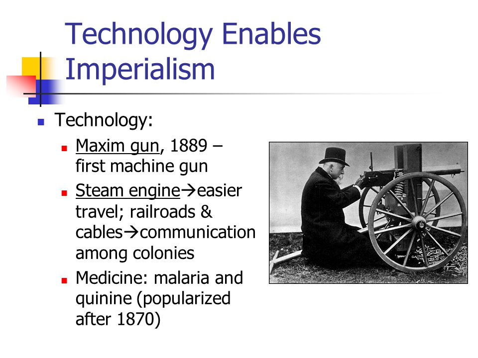 Technology Enables Imperialism Technology: Maxim gun, 1889 – first machine gun Steam engine  easier travel; railroads & cables  communication among