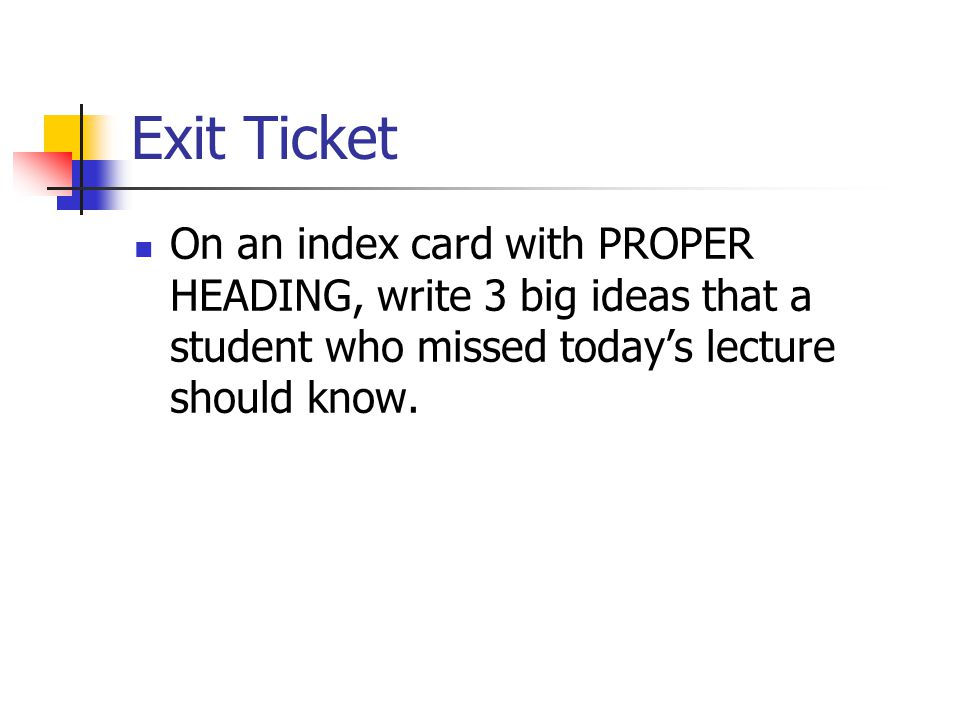 Exit Ticket On an index card with PROPER HEADING, write 3 big ideas that a student who missed today's lecture should know.