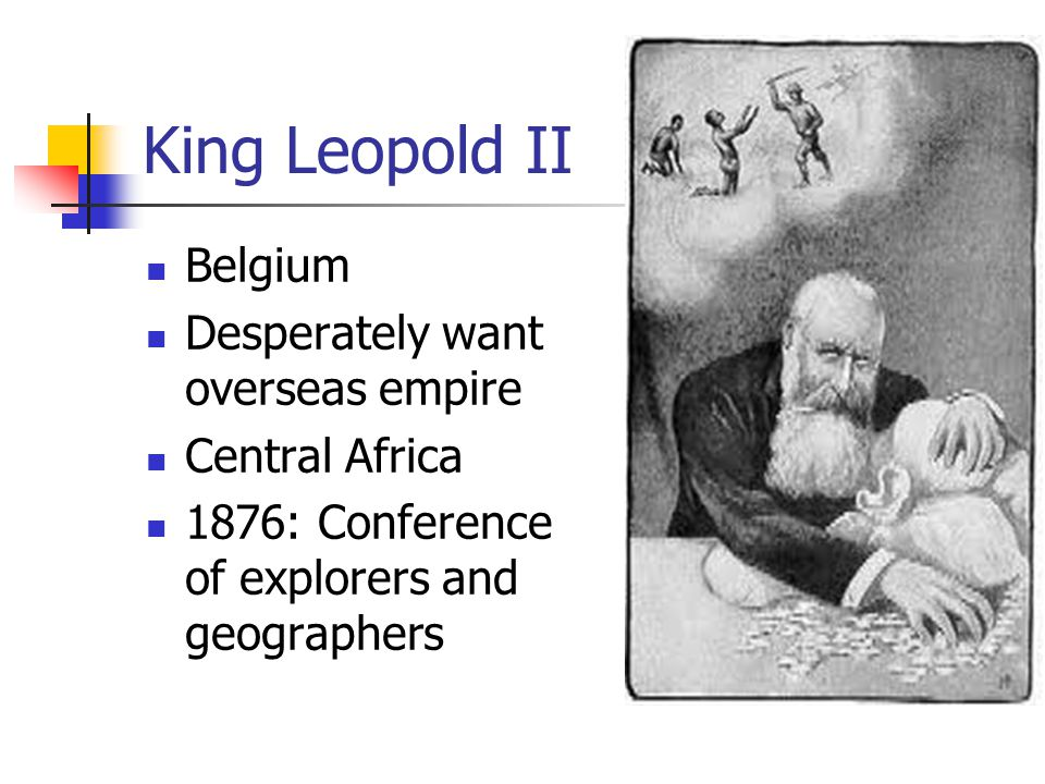 King Leopold II Belgium Desperately want overseas empire Central Africa 1876: Conference of explorers and geographers