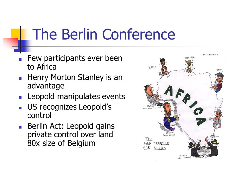 The Berlin Conference Few participants ever been to Africa Henry Morton Stanley is an advantage Leopold manipulates events US recognizes Leopold's control Berlin Act: Leopold gains private control over land 80x size of Belgium