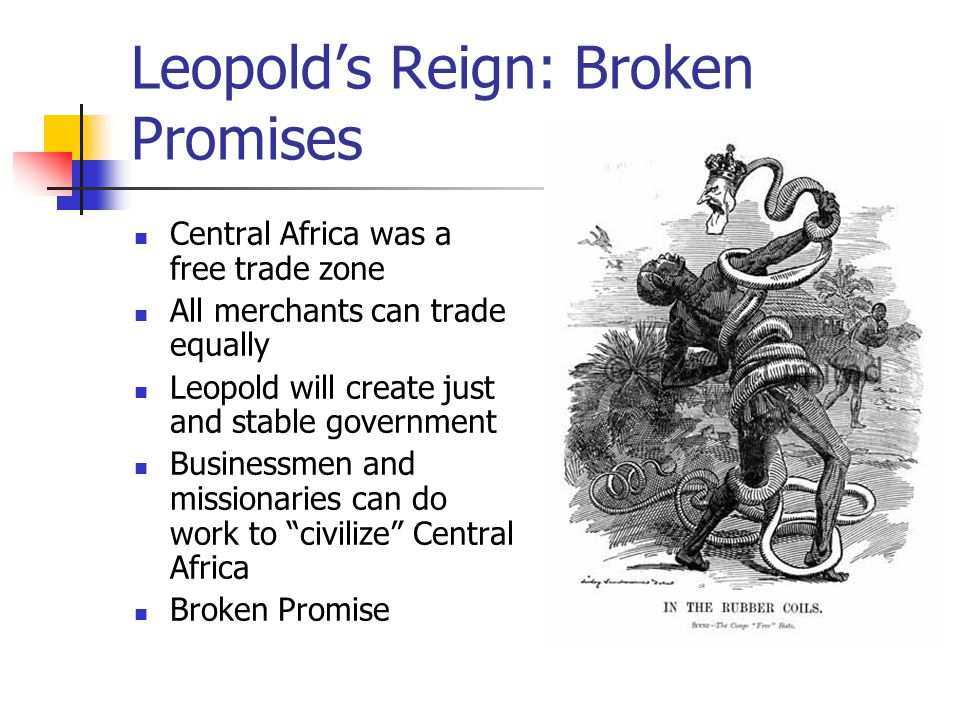 Leopold's Reign: Broken Promises Central Africa was a free trade zone All merchants can trade equally Leopold will create just and stable government Businessmen and missionaries can do work to civilize Central Africa Broken Promise
