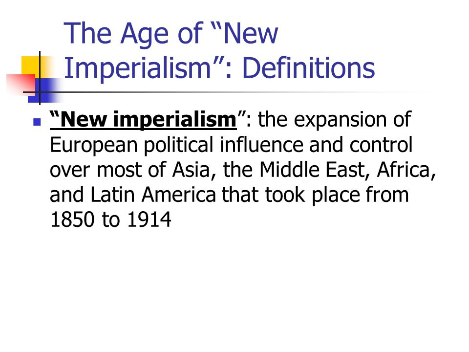 The Age of New Imperialism : Definitions New imperialism : the expansion of European political influence and control over most of Asia, the Middle East, Africa, and Latin America that took place from 1850 to 1914