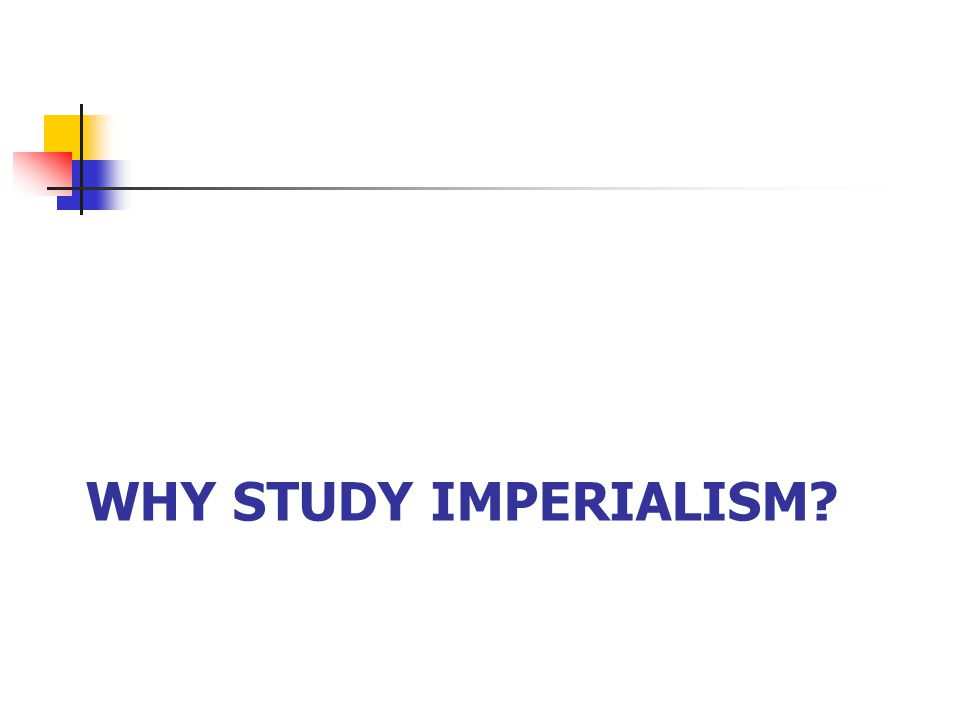 WHY STUDY IMPERIALISM?