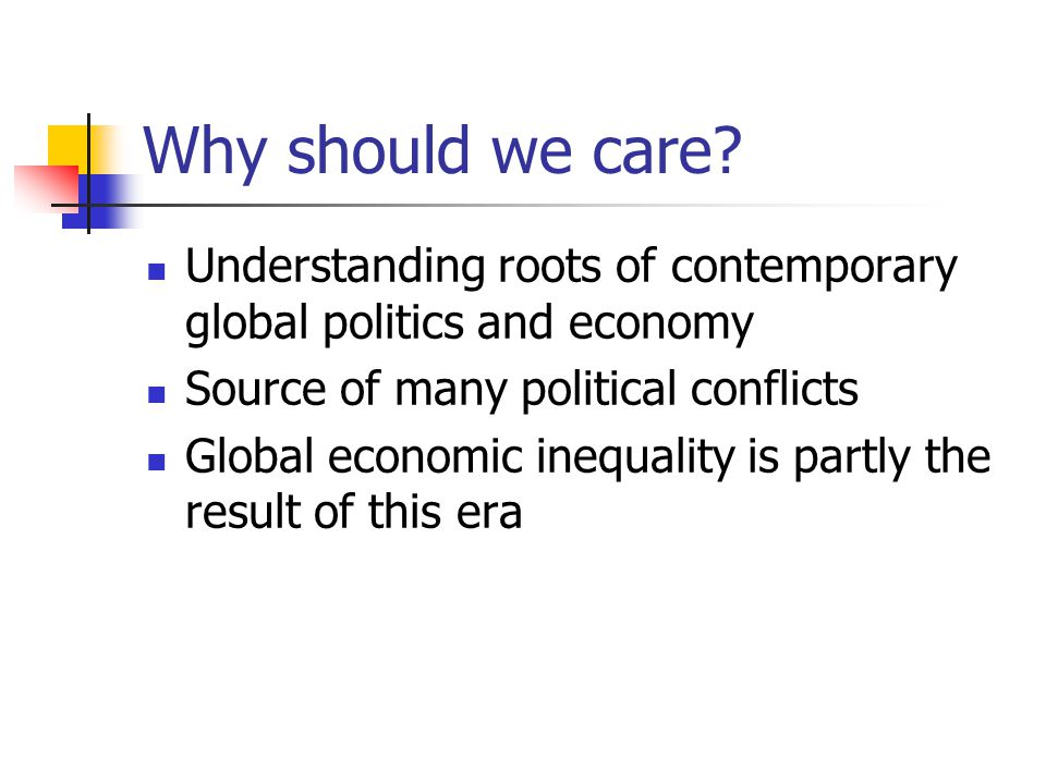 Why should we care? Understanding roots of contemporary global politics and economy Source of many political conflicts Global economic inequality is p